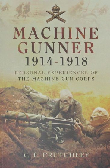 Machine Gunner 1914-1918, Personal Experiences of the Machine Gun Corps, by C.E. Crutchley